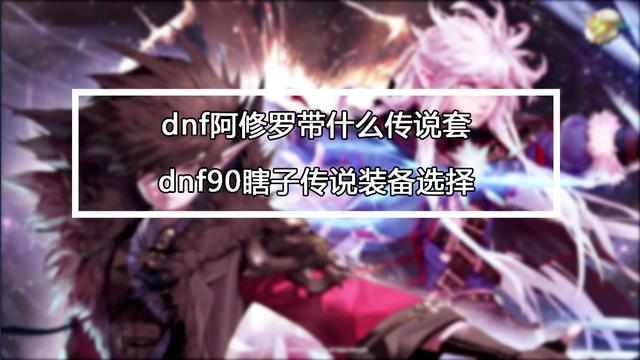 DNF90版本阿修罗传说套选择攻略 DNF90阿修罗穿什么传说套