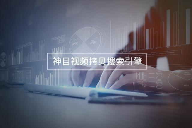 深圳神目信息视频拷贝搜索引擎,解决视频拷贝侵权问题