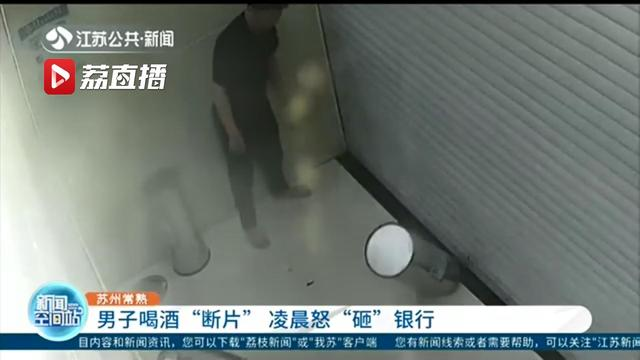 男子喝一斤多白酒后断片 凌晨在银行门口对垃圾桶拳打脚踢还砸门