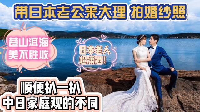 带日本老公来大理拍婚纱照,效果绝美!顺便介绍我潇洒的日本公婆