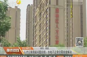 西安灞桥区人才公寓瑕疵问题后续:水电不正常仍需排查解决