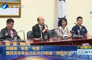 """为给韩国瑜""""解套"""",国民党中常会讨论2020党内初选""""特别办法"""""""