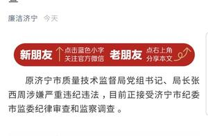 原济宁市质监局局长张西周涉嫌严重违纪违法接受审查调