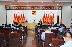 夏县市场监督管理局 开展无证无照经营综合治理专项行动