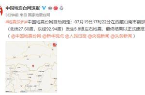 中国地震台网:西藏山南市发生5.8级左右地震