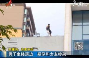 【关键词:为爱冲动】男子坐楼顶边 疑似和女友吵架