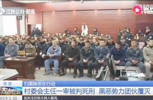 扫黑除恶在行动!淮安村委会主任一审被判死刑,黑恶势力团伙覆灭