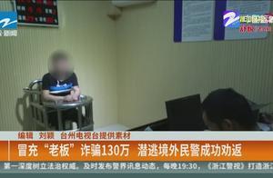"""台州男子冒充""""老板""""诈骗130万,潜逃境外民警成功劝返"""
