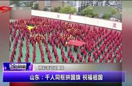 山东:千人同框拼国旗,借此方式祝福祖国