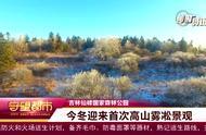 最美旅游打卡点!吉林仙峰国家森林公园今冬首次迎来雾凇景观
