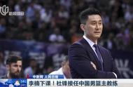 李楠下课,中国男篮换帅!杜锋担任主教练,备战奥运会落选赛