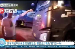 """紧急救援!货车司机车内休息突发脑溢血 警民合力救助""""抢""""回一命"""