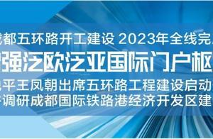 成都五环路开建!范锐平王凤朝出席启动仪式并调研国际铁路港,要求做强产业支撑、拓展枢纽功能、优化城市形态