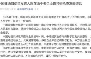 缅甸中资企业遭打砸抢烧,多名中方人员受伤,中使馆回应