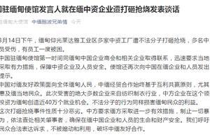 在缅中资企业遭打砸抢烧致多名中方人员受伤 中使馆回应