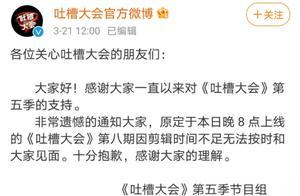 """《吐槽大会5》第八期推迟上线 官方称""""因剪辑时间不足"""""""