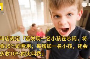 某咖啡馆将对熊孩子收费:1个娃尖叫多收钱,5个娃尖叫要全家离开