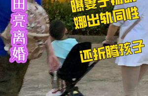 演员田亮离婚、曝妻子杨明娜出轨同性、还折腾孩子?