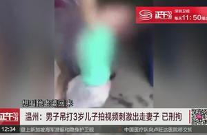 男子吊打3岁儿子拍视频刺激出走妻子 已刑拘