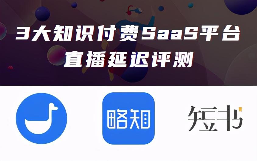 小鹅通、略知、短书三大知识付费SaaS直播延迟评测