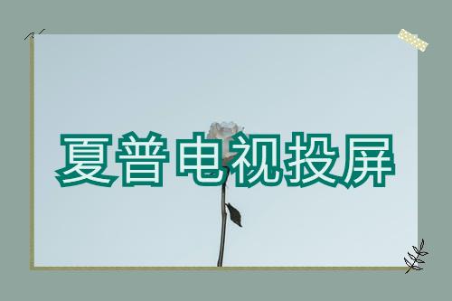 夏普电视投屏设置方法(夏普电视投屏软件下载)