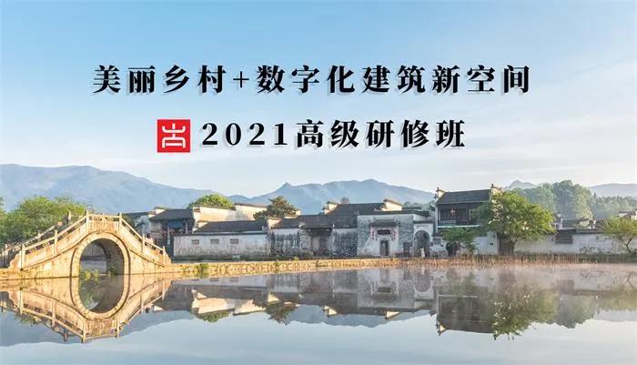 报名啦~2021美丽乡村建设+数字乡村拓展建筑产业新空间高级研修班