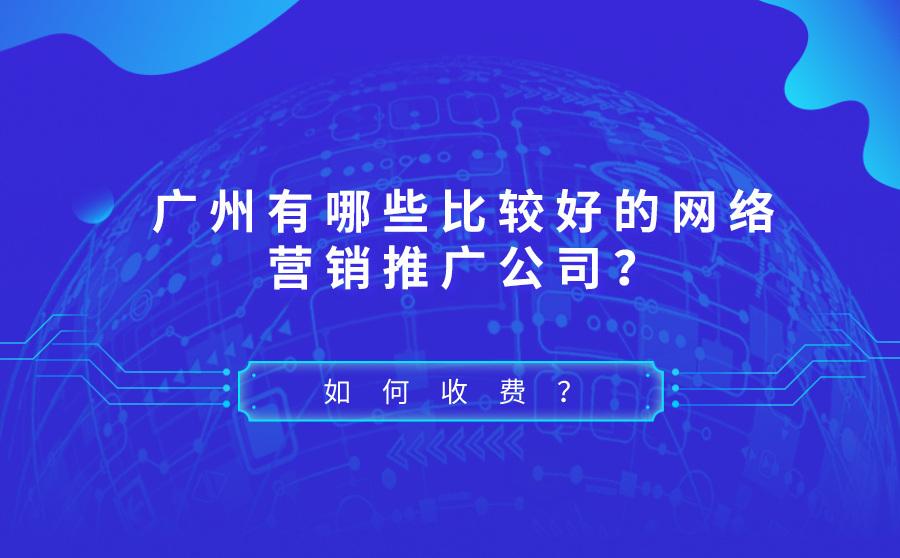 广州比较好的网络营销推广公司有哪些?怎么收费?